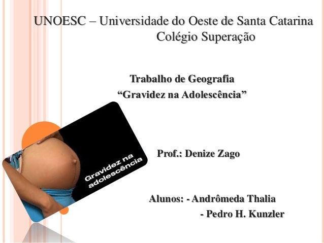 """UNOESC – Universidade do Oeste de Santa Catarina Colégio Superação Trabalho de Geografia """"Gravidez na Adolescência"""" Prof.:..."""