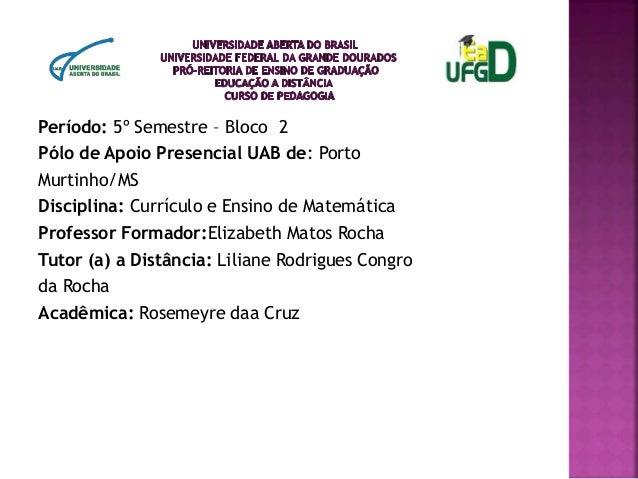Período: 5º Semestre – Bloco 2 Pólo de Apoio Presencial UAB de: Porto Murtinho/MS Disciplina: Currículo e Ensino de Matemá...