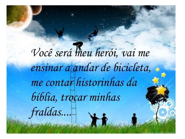Você será meu herói, vai me ensinar a andar de bicicleta, me contar historinhas da bíblia, trocar minhas fraldas....