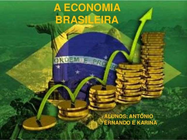 A ECONOMIA BRASILEIRA ALUNOS: ANTÔNIO ERNANDO E KARINA