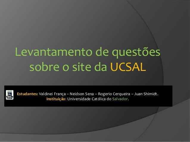 Levantamento de questões sobre o site da UCSAL Estudantes: Valdinei França – Neidson Sena – Rogerio Cerqueira – Juan Shimi...