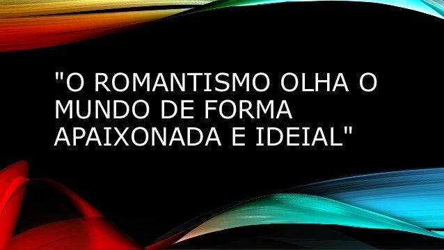 """""""O ROMANTISMO OLHA O MUNDO DE FORMA APAIXONADA E IDEIAL"""""""