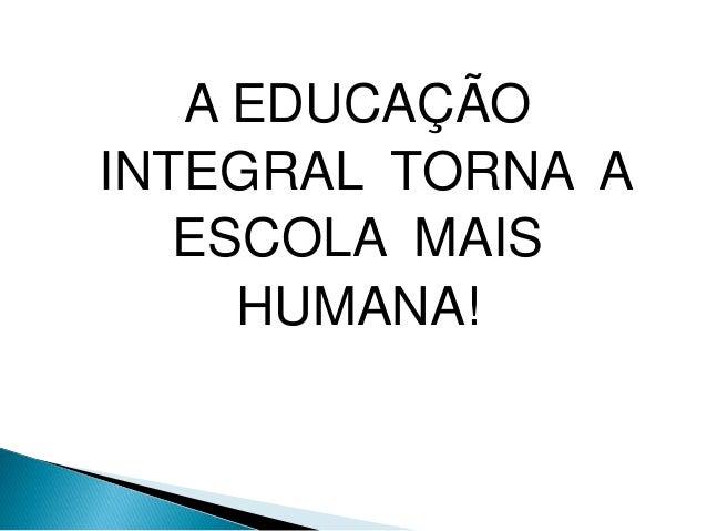 A EDUCAÇÃO INTEGRAL TORNA A ESCOLA MAIS HUMANA!