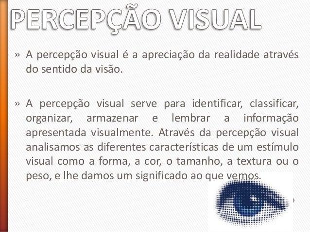 » A percepção visual é a apreciação da realidade através do sentido da visão. » A percepção visual serve para identificar,...