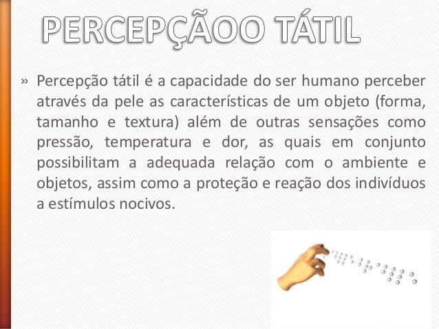 » Percepção tátil é a capacidade do ser humano perceber através da pele as características de um objeto (forma, tamanho e ...