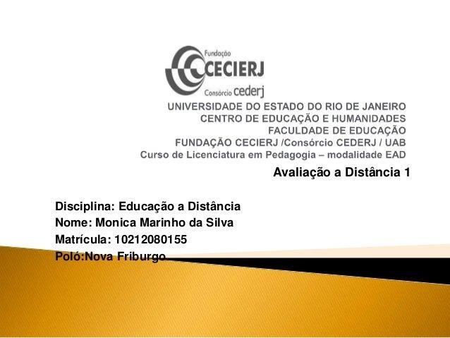 Avaliação a Distância 1 Disciplina: Educação a Distância Nome: Monica Marinho da Silva Matrícula: 10212080155 Poló:Nova Fr...