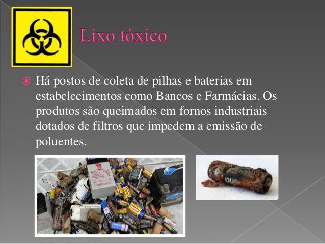  Há postos de coleta de pilhas e baterias em  estabelecimentos como Bancos e Farmácias. Os  produtos são queimados em for...