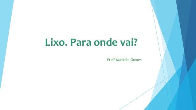 Lixo. Para onde vai?  Profª Marielle Gomes
