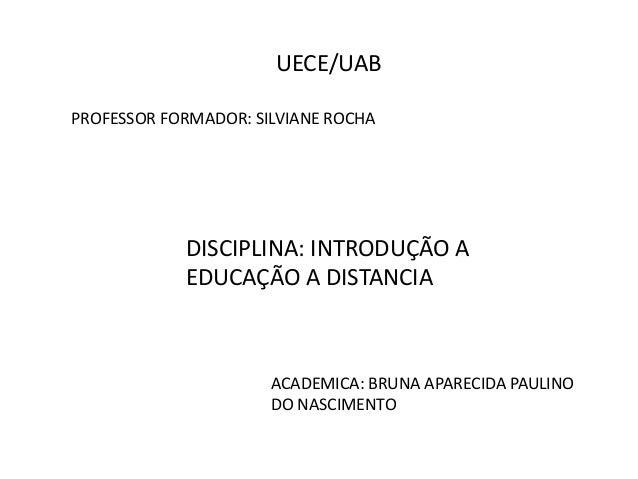 UECE/UAB  PROFESSOR FORMADOR: SILVIANE ROCHA  DISCIPLINA: INTRODUÇÃO A  EDUCAÇÃO A DISTANCIA  ACADEMICA: BRUNA APARECIDA P...