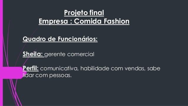 Projeto final  Empresa : Comida Fashion  Quadro de Funcionários:  Sheila: gerente comercial  Perfil: comunicativa, habilid...