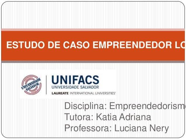 ESTUDO DE CASO EMPREENDEDOR LOCAL  Disciplina: Empreendedorismo  Tutora: Katia Adriana  Professora: Luciana Nery