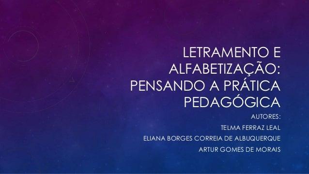 LETRAMENTO E  ALFABETIZAÇÃO:  PENSANDO A PRÁTICA  PEDAGÓGICA  AUTORES:  TELMA FERRAZ LEAL  ELIANA BORGES CORREIA DE ALBUQU...
