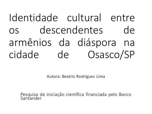 Identidade cultural entre  os descendentes de  armênios da diáspora na  cidade de Osasco/SP  Autora: Beatriz Rodrigues Lim...