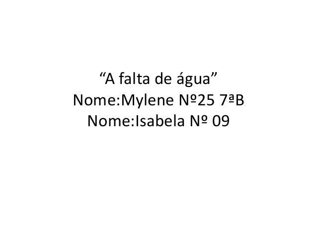 """A falta de água""  Nome:Mylene Nº25 7ªB  Nome:Isabela Nº 09"