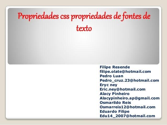 Propriedades css propriedades de fontes de  texto  Filipe Resende  filipe.olate@hotmail.com  Pedro Luan  Pedro_cruz.23@hot...