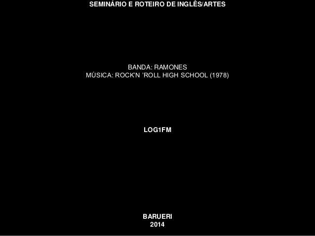SEMINÁRIO E ROTEIRO DE INGLÊS/ARTES  BANDA: RAMONES  MÚSICA: ROCK'N 'ROLL HIGH SCHOOL (1978)  LOG1FM  BARUERI  2014