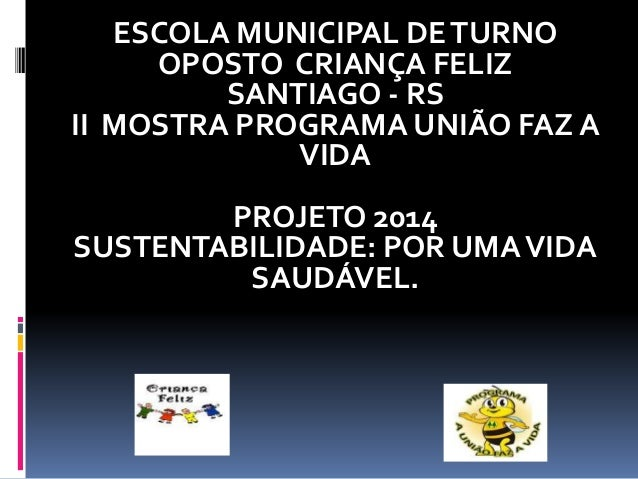 ESCOLA MUNICIPAL DETURNO OPOSTO CRIANÇA FELIZ SANTIAGO - RS II MOSTRA PROGRAMA UNIÃO FAZ A VIDA PROJETO 2014 SUSTENTABILID...