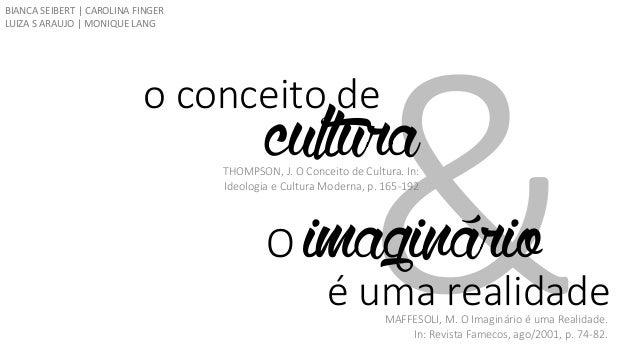 o conceito de  cultura  Oimaginário  é uma realidade  THOMPSON, J. O Conceito de Cultura. In: Ideologia e Cultura Moderna,...