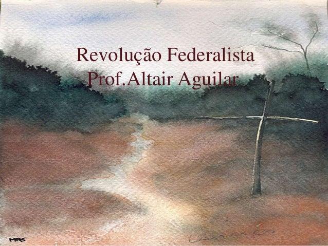 Revolução Federalista  Prof.Altair Aguilar