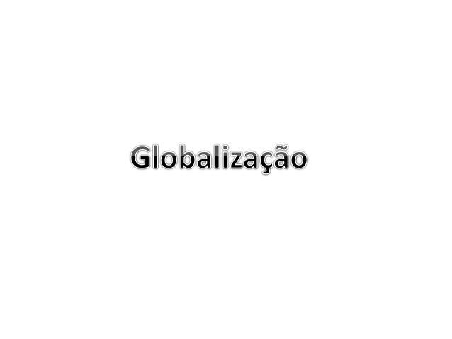 Globalização  A globalização é um dos processos de aprofundamento da integração econômia, social, cultural,  política, que...