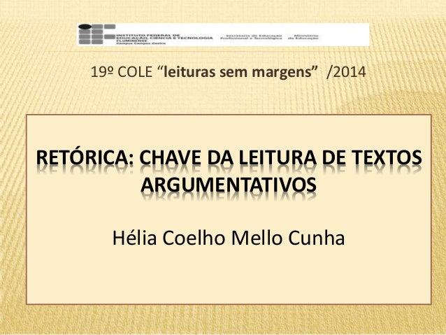 """19º COLE """"leituras sem margens"""" /2014  RETÓRICA: CHAVE DA LEITURA DE TEXTOS  ARGUMENTATIVOS  Hélia Coelho Mello Cunha"""