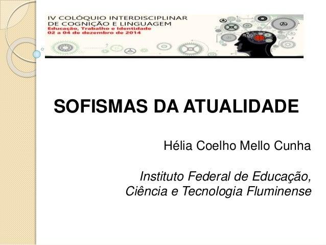 SOFISMAS DA ATUALIDADE  Hélia Coelho Mello Cunha  Instituto Federal de Educação,  Ciência e Tecnologia Fluminense