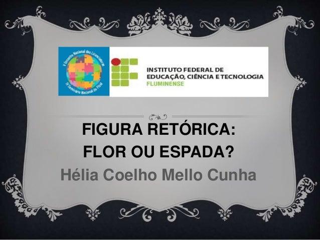 FIGURA RETÓRICA:  FLOR OU ESPADA?  Hélia Coelho Mello Cunha