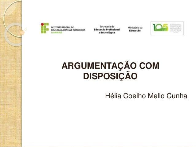 ARGUMENTAÇÃO COM  DISPOSIÇÃO  Hélia Coelho Mello Cunha