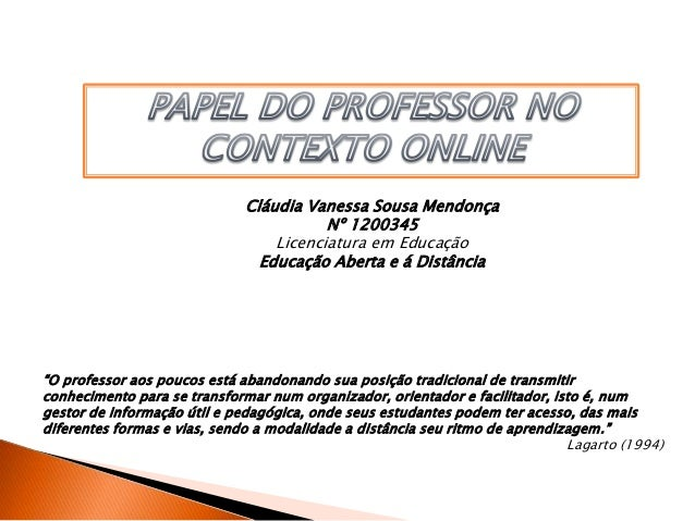 """Cláudia Vanessa Sousa Mendonça Nº 1200345 Licenciatura em Educação Educação Aberta e á Distância """"O professor aos poucos e..."""
