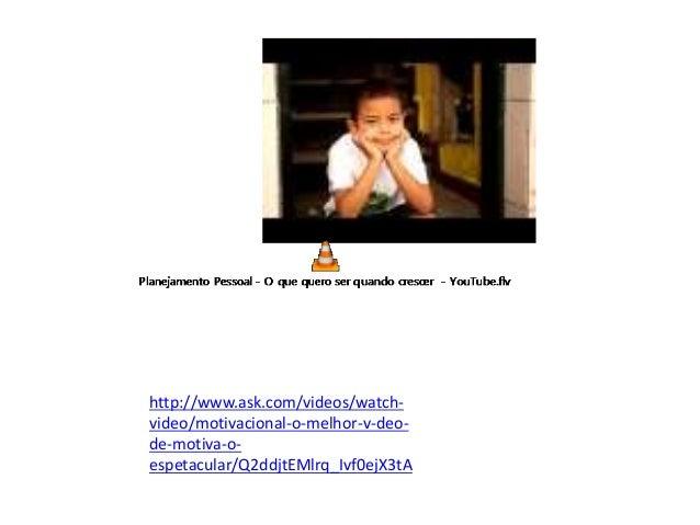 http://www.ask.com/videos/watch- video/motivacional-o-melhor-v-deo- de-motiva-o- espetacular/Q2ddjtEMlrq_Ivf0ejX3tA