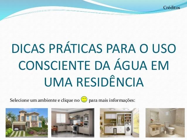 DICAS PRÁTICAS PARA O USO CONSCIENTE DA ÁGUA EM UMA RESIDÊNCIA Créditos Selecione um ambiente e clique no para mais inform...