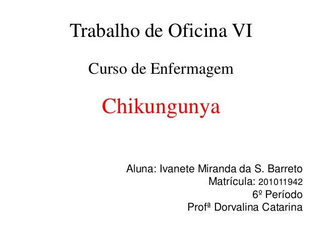 Trabalho de Oficina VI Curso de Enfermagem Chikungunya Aluna: Ivanete Miranda da S. Barreto Matrícula: 201011942 6º Períod...