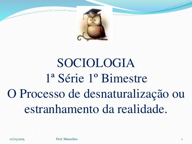 SOCIOLOGIA 1ª Série 1º Bimestre O Processo de desnaturalização ou estranhamento da realidade. 07/03/2015 Prof. Manoelito 1