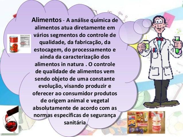 Alimentos- Aanálisequímicade alimentosatuadiretamenteem váriossegmentosdocontrolede qualidade,dafabricação...