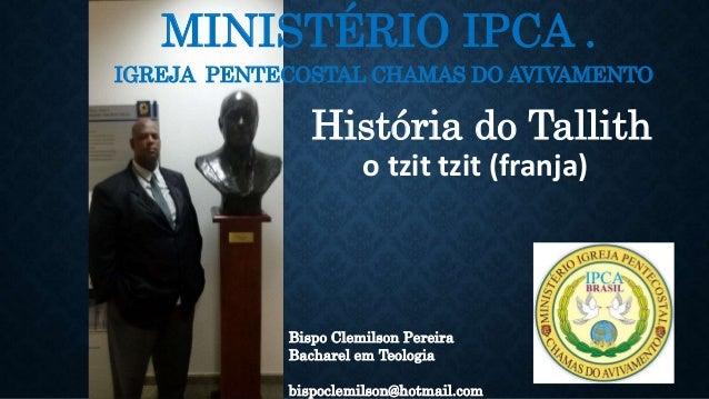 MINISTÉRIO IPCA . IGREJA PENTECOSTAL CHAMAS DO AVIVAMENTO Bispo Clemilson Pereira Bacharel em Teologia bispoclemilson@hotm...