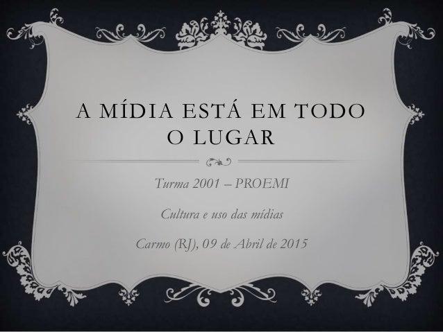 A MÍDIA ESTÁ EM TODO O LUGAR Turma 2001 – PROEMI Cultura e uso das mídias Carmo (RJ), 09 de Abril de 2015