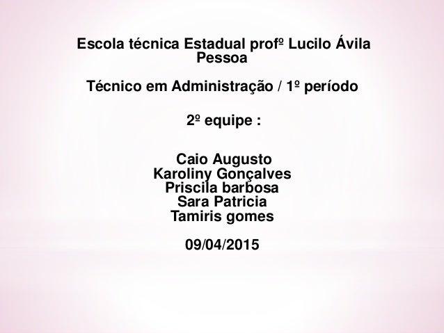 Escola técnica Estadual profº Lucilo Ávila Pessoa Técnico em Administração / 1º período 2º equipe : Caio Augusto Karoliny ...