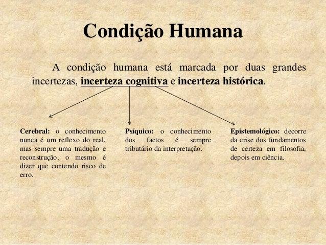 Condição Humana A condição humana está marcada por duas grandes incertezas, incerteza cognitiva e incerteza histórica. Cer...