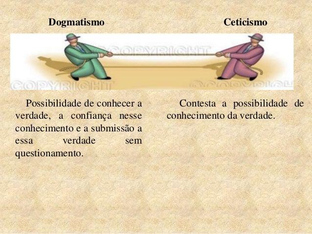 CeticismoDogmatismo Possibilidade de conhecer a verdade, a confiança nesse conhecimento e a submissão a essa verdade sem q...