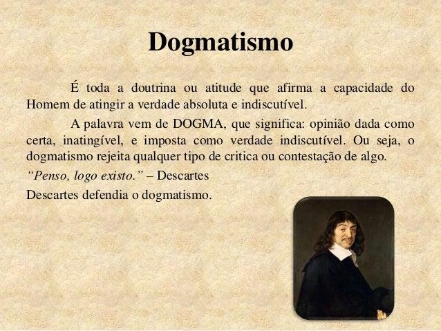 Dogmatismo É toda a doutrina ou atitude que afirma a capacidade do Homem de atingir a verdade absoluta e indiscutível. A p...