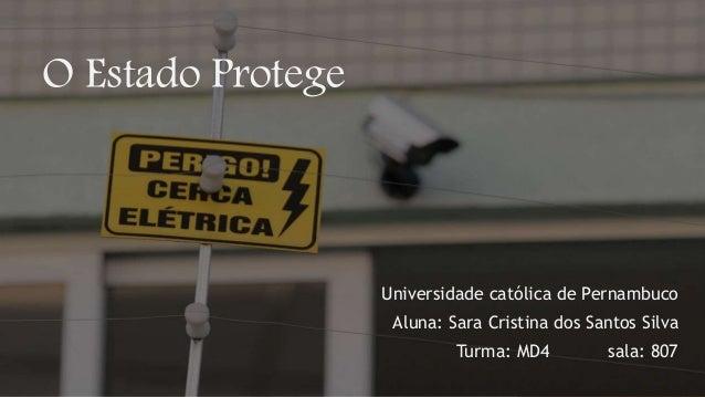 O Estado Protege Universidade católica de Pernambuco Aluna: Sara Cristina dos Santos Silva Turma: MD4 sala: 807