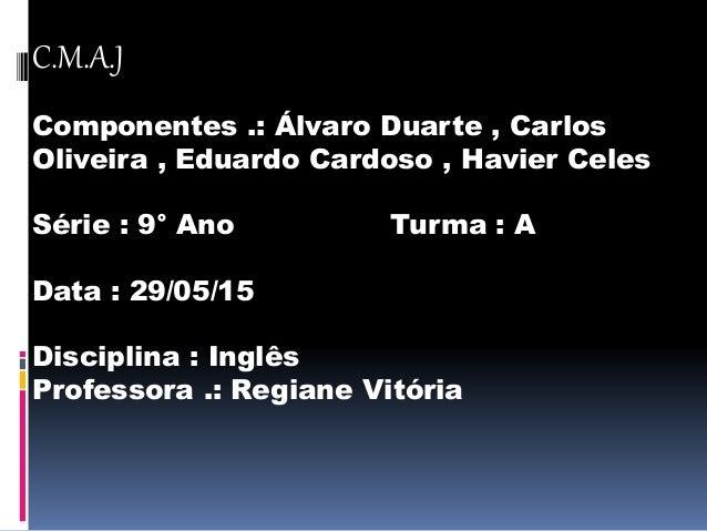 C.M.A.J Componentes .: Álvaro Duarte , Carlos Oliveira , Eduardo Cardoso , Havier Celes Série : 9° Ano Turma : A Data : 29...