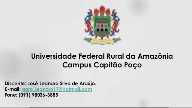 Discente: José Leandro Silva de Araújo. E-mail: agro_leandro17@Hotmail.com Fone: (091) 98036-3885 Universidade Federal Rur...