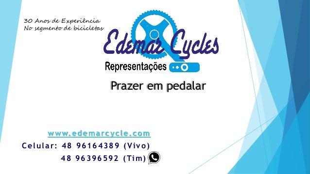 www.edemarcycle.com Celular: 48 96164389 (Vivo) 48 96396592 (Tim)) 30 Anos de Experiência No segmento de bicicletas Prazer...