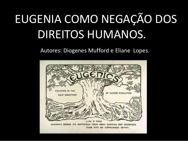 AEUGENIA COMO NEGAÇÃO DOS DIREITOS HUMANOS. Autores: Diogenes Mufford e Eliane Lopes.