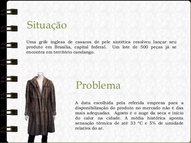 Situação Uma grife inglesa de casacos de pele sintética resolveu lançar seu produto em Brasília, capital federal. Um lote ...