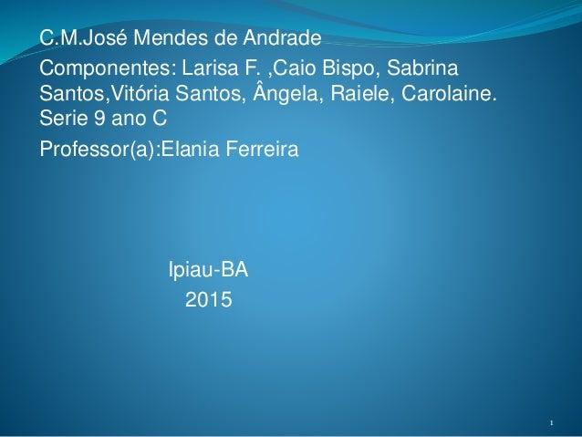 C.M.José Mendes de Andrade Componentes: Larisa F. ,Caio Bispo, Sabrina Santos,Vitória Santos, Ângela, Raiele, Carolaine. S...