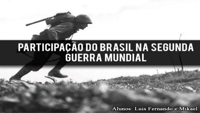 H .1 PARTICIPAÇÃO D0 BRASIL NA SEGUNDA GUERRA MUNDIAL     1._ ' Alunos:  Luis Fernando e Mikael