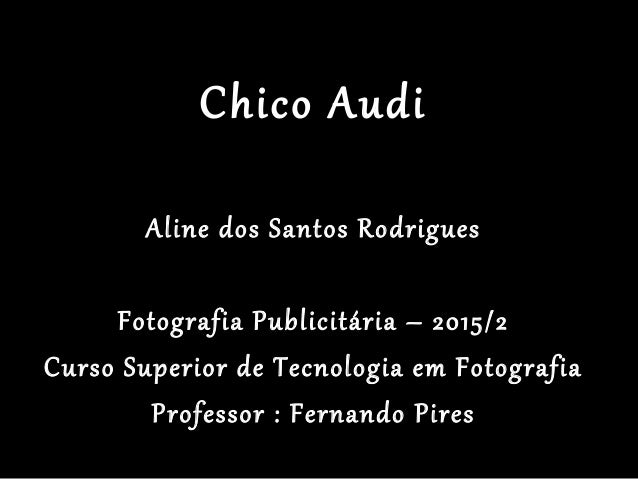 Chico Audi Aline dos Santos Rodrigues Fotografia Publicitária – 2015/2 Curso Superior de Tecnologia em Fotografia Professo...