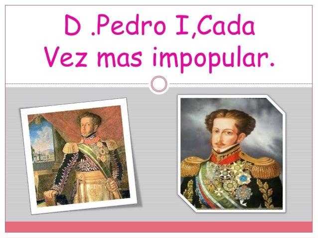 D .Pedro I,Cada Vez mas impopular.
